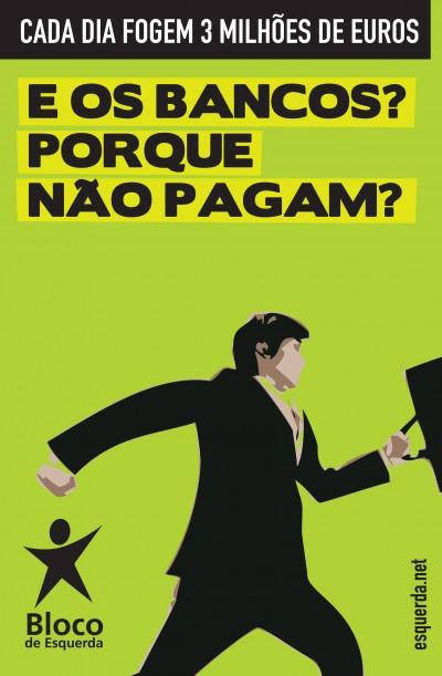 """Cartaz do Bloco de Esquerda: """"Cada dia fogem 3 milhões de euros - E os bancos? Porque não pagam?"""""""