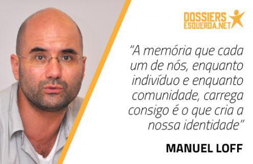 """""""A memória que cada um de nós, enquanto indivíduo e enquanto comunidade, carrega consigo é o que cria a nossa identidade"""" Manuel Loff"""